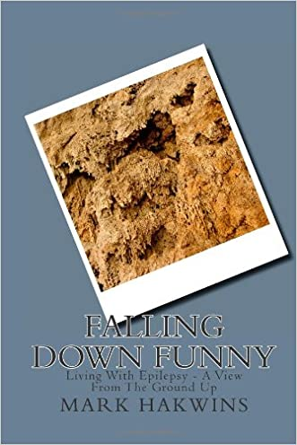 Falling Down Funny: Living With Epilepsy - A View From The Ground Up written by mr mark hakwins