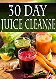 30 Day Juice Cleanse: Over 100 Juicing Recipes to aid weightless, detox, and fasting