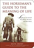 The Horseman's Guide to the Meaning of Life: Lessons I've Learned from Horses, Horsemen, and Other Heroes
