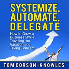 Systemize, Automate, Delegate: How to Grow a Business While Traveling, on Vacation, and Taking Time Off: Business Productivity Secrets | Livre audio Auteur(s) : Tom Corson-Knowles Narrateur(s) : Matt Stone