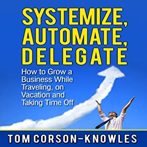 Systemize, Automate, Delegate: How to Grow a Business While Traveling, on Vacation, and Taking Time Off Audiobook