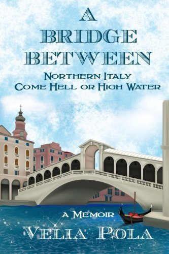 A Bridge Between: Northern Italy Come Hell or High Water by Velia Pola (2012-10-01)
