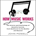 How Music Works: The Science and Psychology of Beautiful Sounds, from Beethoven to the Beatles and Beyond Hörbuch von John Powell Gesprochen von: Walter Dixon