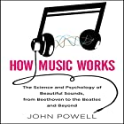 How Music Works: The Science and Psychology of Beautiful Sounds, from Beethoven to the Beatles and Beyond (       ungekürzt) von John Powell Gesprochen von: Walter Dixon
