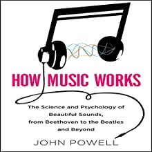 How Music Works: The Science and Psychology of Beautiful Sounds, from Beethoven to the Beatles and Beyond | Livre audio Auteur(s) : John Powell Narrateur(s) : Walter Dixon
