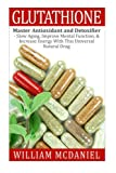 img - for Glutathione: Master Antioxidant and Detoxifier - Slow Aging, Improve Mental Function, & Increase Energy With This Universal Natural Drug (Antioxidant, Vitamins, Alternative Medicine, Nutrition) book / textbook / text book