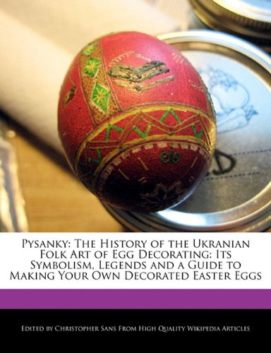 Pysanky: The History of the Ukranian Folk Art of Egg Decorating: Its Symbolism, Legends and a Guide to Making Your Own Decorated Easter Eggs