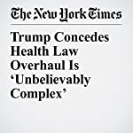 Trump Concedes Health Law Overhaul Is 'Unbelievably Complex' | Robert Pear,Kate Kelly