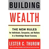 Building Wealth: The New Rules for Individuals, Companies, and Nations in a Knowledge-Based Economy ~ Lester C. Thurow