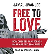 Free to Love: How Oneness Transcends Marriage and Singleness Audiobook by Jamal Jivanjee Narrated by Robert J. Shaw
