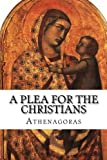 img - for A Plea For the Christians: To the Emperors Marcus Aurelius Anoninus and Lucius Aurelius Commodus, conquerors of Armenia and Sarmatia, and more than all, philosophers book / textbook / text book