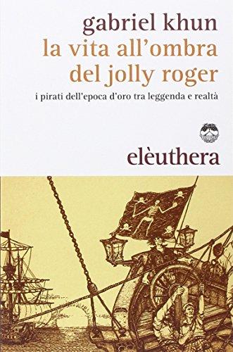 La vita all'ombra del Jolly Roger. I pirati dell'epoca d'oro tra leggenda e realtà.