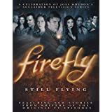 Firefly: Still Flying : A Celebration of Joss Whedons Acclaimed TV Seriesby Joss Whedon