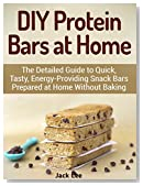 DIY Protein Bars at Home: The Detailed Guide to Quick, Tasty, Energy-Providing Snack Bars Prepared at Home Without Baking (DIY Protein Bars, protein bars, ... best protein bars, homemade protein bars)
