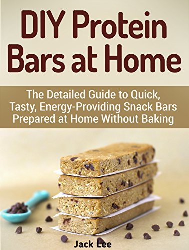 DIY Protein Bars at Home: The Detailed Guide to Quick, Tasty, Energy-Providing Snack Bars Prepared at Home Without Baking (DIY Protein Bars, protein bars, ... best protein bars, homemade protein bars) by Jack Lee