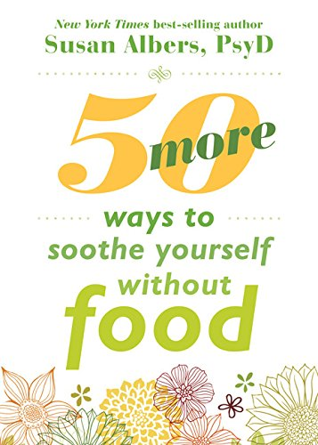 50 More Ways to Soothe Yourself Without Food: Mindfulness Strategies to Cope with Stress and End Emotional Eating by Susan Albers