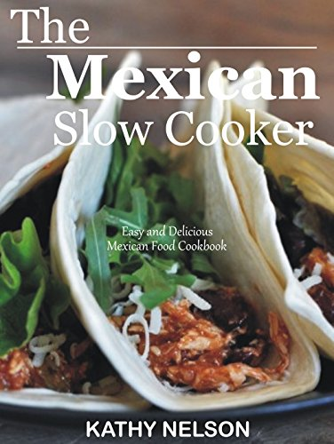 The Mexican Slow Cooker: Easy and Delicious Mexican Food Cookbook by Kathy Nelson