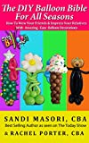 The DIY Balloon Bible For All Seasons: How To Wow Your Friends and Impress Your Relatives With Amazing, Easy Balloon Decorations