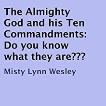 The Almighty God and his Ten Commandments: Do You Know What They Are? (       UNABRIDGED) by Misty Lynn Wesley Narrated by James H Kiser
