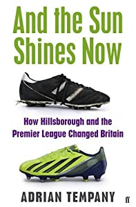 And the Sun Shines Now: How Hillsborough and the Premier League Changed Britain: Written by Adrian Tempany, 2014 Edition, Publisher: Faber & Faber Non-Fiction [Paperback] by Faber & Faber Non-Fiction