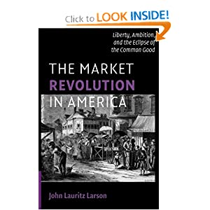 The Market Revolution in America Liberty Ambition, and the Eclipse of the Common Good - John Lauritz Larson