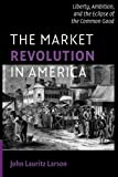 "John Lauritz Larson, ""The Market Revolution: Liberty, Ambition and the Eclipse of the Common Good"" (Cambridge UP, 2010)"