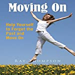 Moving On: Help Yourself to Forget the Past and Move On | Ray Thompson