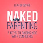 Naked Parenting: 7 Keys to Raising Kids with Confidence   Leah DeCesare