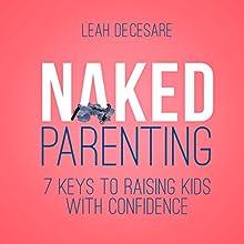 Naked Parenting: 7 Keys to Raising Kids with Confidence | Livre audio Auteur(s) : Leah DeCesare Narrateur(s) : Gail Hedrick