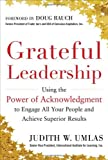Judith W. Umlas Grateful Leadership: Using the Power of Acknowledgment to Engage All Your People and Achieve Superior Results