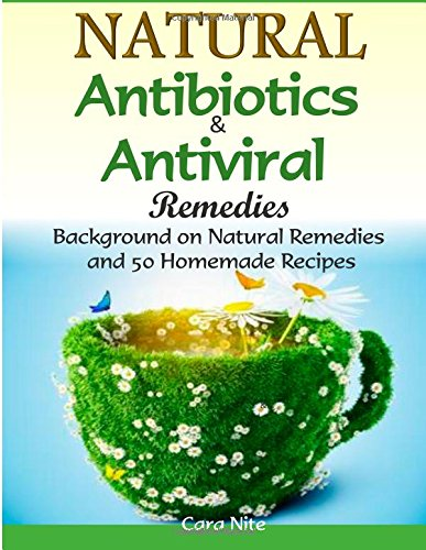 Natural Antibiotics & Antiviral Remedies: Background On Natural Remedies And 50 Homemade Recipes