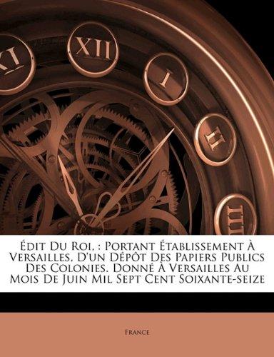 Edit Du Roi,: Portant Etablissement a Versailles, D'Un Depot Des Papiers Publics Des Colonies. Donne a Versailles Au Mois de Juin Mil Sept Cent Soixante-Seize