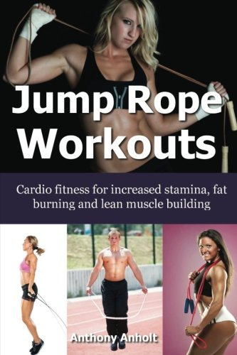 Jump Rope Workouts: Cardio fitness for increased stamina, lean muscle building and fat burning