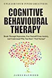 Cognitive Behavioral Therapy: Break Through Depression, Free Yourself From Anxiety, And Understand Why You Don't