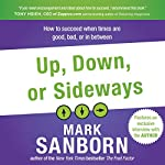 Up, Down, or Sideways: How to Succeed When Times Are Good, Bad, or In Between | Mark Sanborn