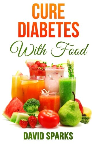 Diabetes: Diabetes Diet: Cure Diabetes with Food: Eating to Prevent, Control and Reverse Diabetes (Diabetes Cure, Reverse Diabetes, Insulin Resistance, Diabetes Cure) (Volume 1)