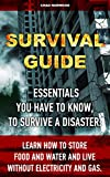 Survival Guide: Essentials You Have To Know, To Survive A Disaster: Learn How To Store Food And Water And Live Without Electricity And Gas.: Preppers ... books, survival, survival books Book 1)