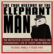 The True History of the Elephant Man: The Definitive Account of the Tragic and Extraordinary Life of Joseph Carey Merrick (       UNABRIDGED) by Michael Howell, Peter Ford Narrated by Steve West