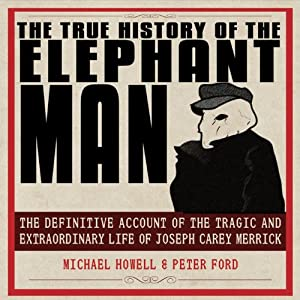 The True History of the Elephant Man: The Definitive Account of the Tragic and Extraordinary Life of Joseph Carey Merrick | [Michael Howell, Peter Ford]