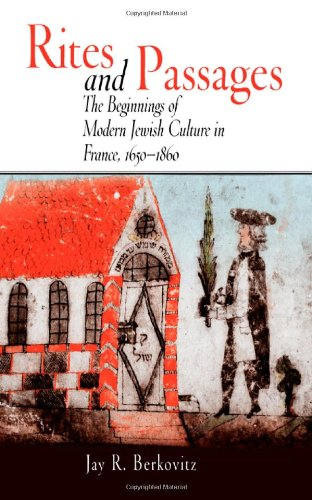 Rites and Passages: The Beginnings of Modern Jewish Culture in France, 1650-1860 (Jewish Culture and Contexts)