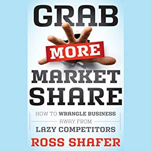 Grab More Market Share: How to Wrangle Business Away from Lazy Competitors | [Ross Shafer]