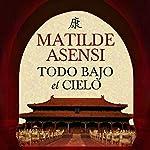 Todo bajo el cielo [Everything Under the Sky] | Matilde Asensi