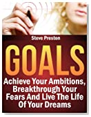 Goals: Achieve Your Ambitions, Breakthrough Your Fears And Live The Life Of Your Dreams