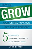 img - for How To Grow Your Dental Practice In The New Economy: 5 Key Strategies to Predictable, Significant and Sustainable Results book / textbook / text book