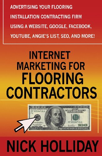 Internet Marketing For Flooring Contractors: Advertising Your Flooring Installation Contracting Firm Using A Website, Google, Facebook, Youtube, Angie'S List, Seo, And More!