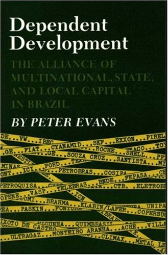 Dependent Development: The Alliance of Multinational, State, and Local Capital in Brazil, Peter B. Evans