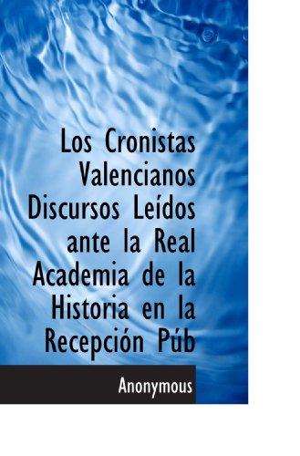 Los Cronistas Valencianos Discursos Leídos ante la Real Academia de la Historia en la Recepción Púb