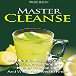 Master Cleanse: The Ultimate Beginner's Guide for Understanding the Master Cleanse Diet and What You Need to Know | Wade Migan