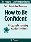 How to Be Confident: A Blueprint for Increasing Your Self-Confidence (The Personal Transformation Project: Part 1 How to Feel Awesome!)