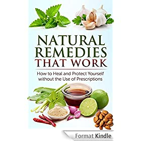 Natural Remedies that Work: How to Heal and Protect Yourself without the Use of Prescriptions: Herbal Home Remedies that Help Cure Sickness and Prevent Disease (English Edition)